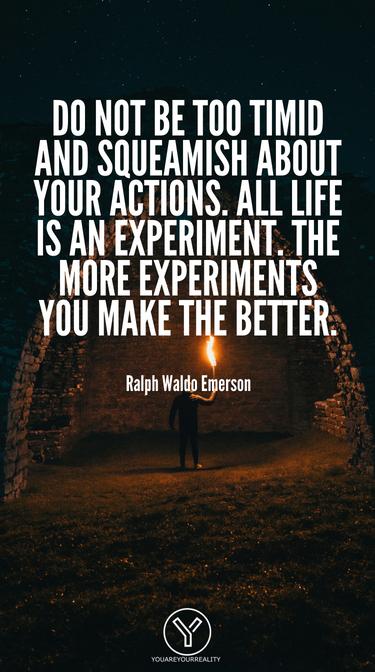 Sei nicht zu schüchtern und zimperlich bei deinen Handlungen.  Das ganze leben ist ein Experiment.  Je mehr Experimente du machst, desto besser.