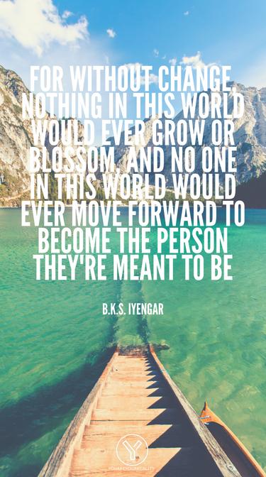 Denn ohne Veränderung würde nichts auf dieser Welt jemals wachsen oder blühen, und niemand auf dieser Welt würde sich jemals vorwärts bewegen, um die Person zu werden, die sie sein sollen1
