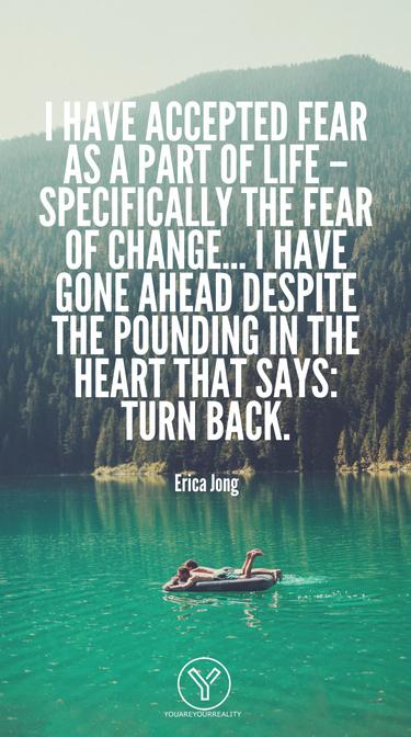 Ich habe Angst als Teil des Lebens akzeptiert - insbesondere die Angst vor Veränderungen ... Ich habe trotz des Klopfens im Herzen, das sagt: Umkehren.