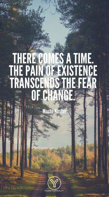 Es kommt eine Zeit.  Der Schmerz der Existenz geht über die Angst vor Veränderung hinaus.